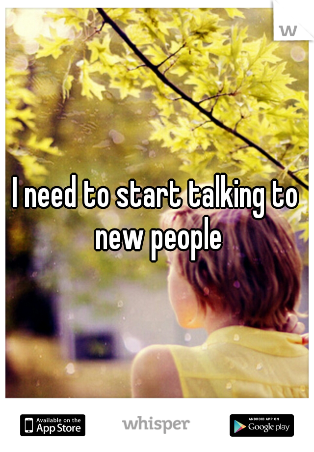I need to start talking to new people