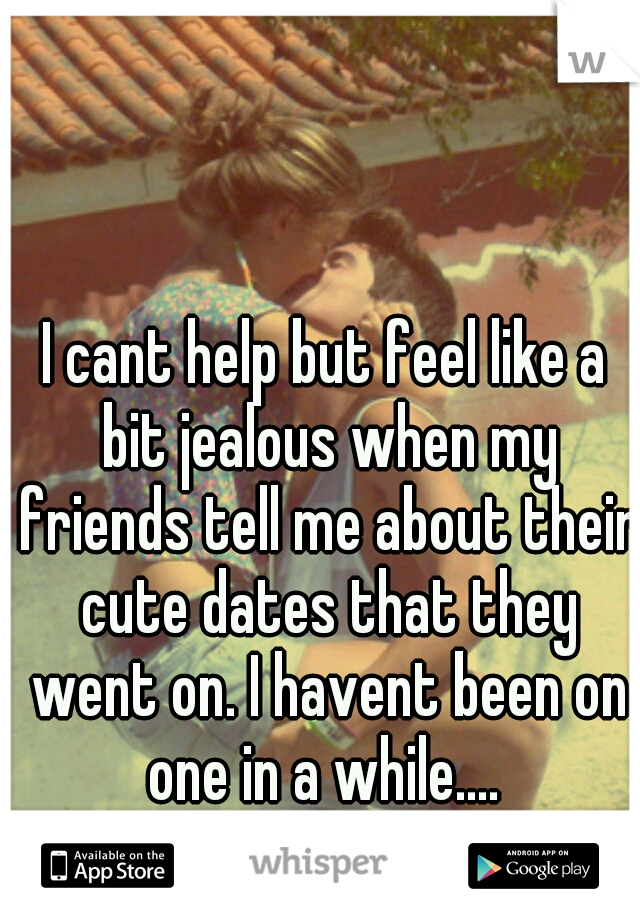 I cant help but feel like a bit jealous when my friends tell me about their cute dates that they went on. I havent been on one in a while....