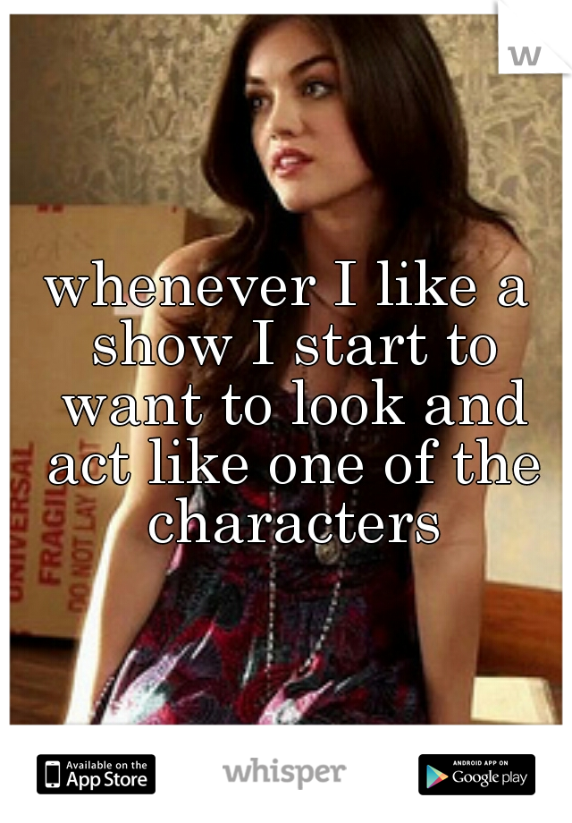 whenever I like a show I start to want to look and act like one of the characters