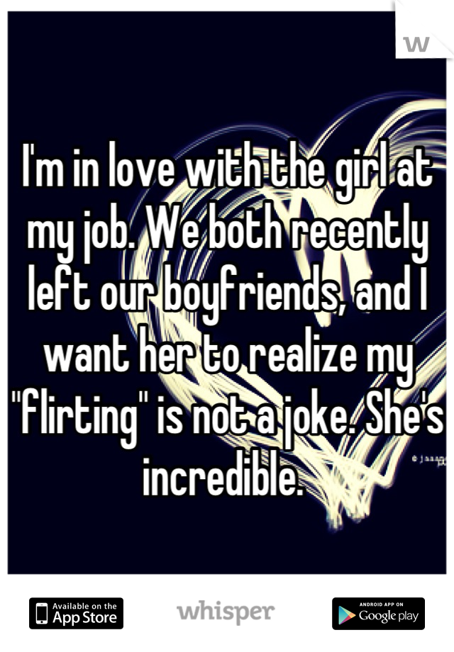 "I'm in love with the girl at my job. We both recently left our boyfriends, and I want her to realize my ""flirting"" is not a joke. She's incredible."