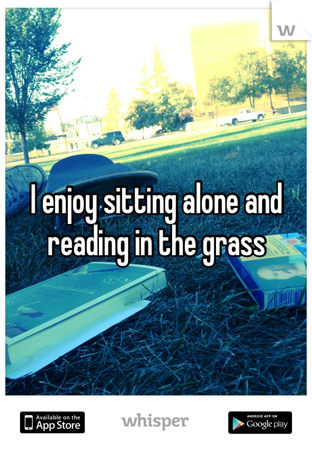 I enjoy sitting alone and reading in the grass