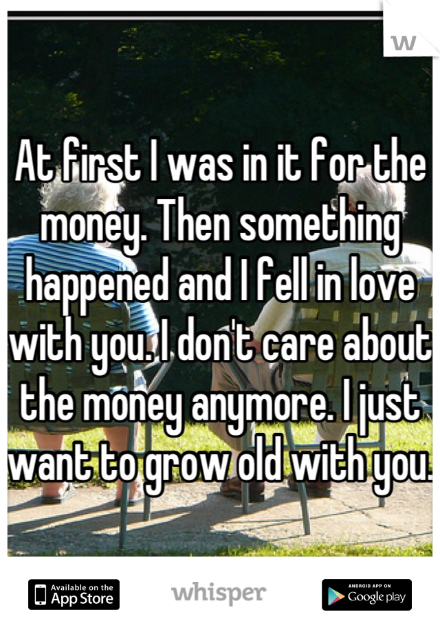 At first I was in it for the money. Then something happened and I fell in love with you. I don't care about the money anymore. I just want to grow old with you.