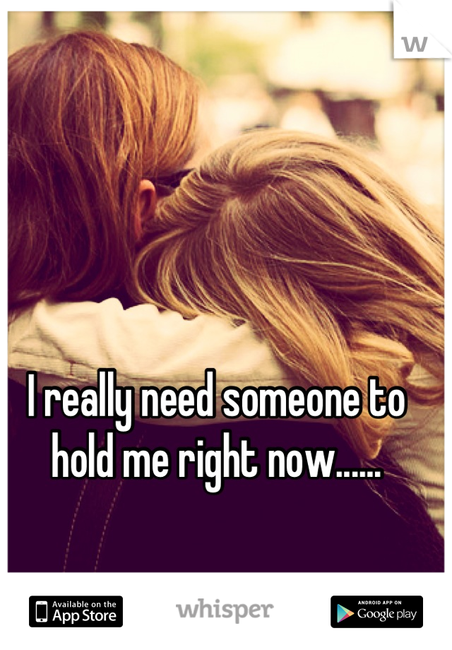 I really need someone to hold me right now......