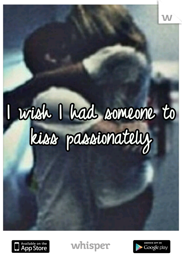 I wish I had someone to kiss passionately