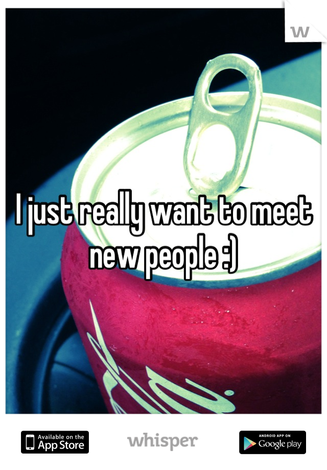 I just really want to meet new people :)