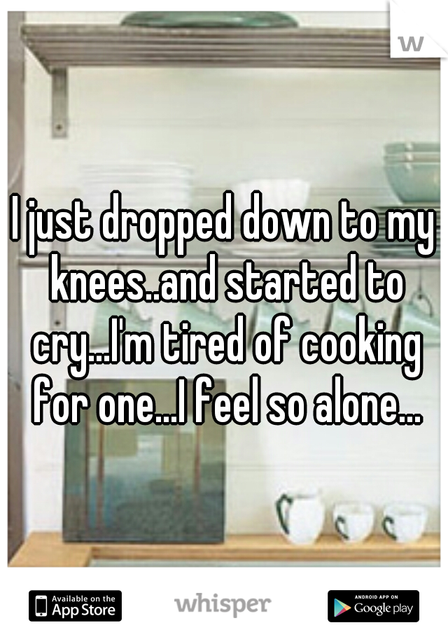 I just dropped down to my knees..and started to cry...I'm tired of cooking for one...I feel so alone...