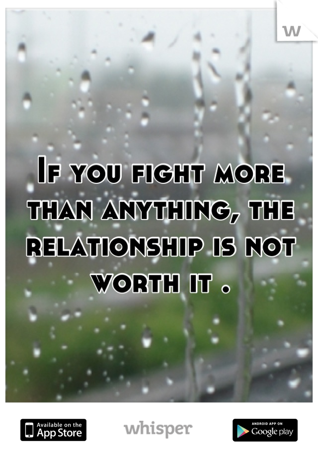 If you fight more than anything, the relationship is not worth it .