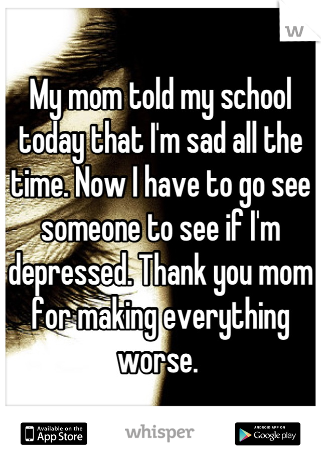 My mom told my school today that I'm sad all the time. Now I have to go see someone to see if I'm depressed. Thank you mom for making everything worse.