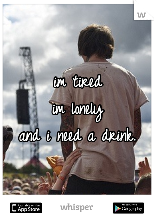 im tired im lonely and i need a drink.