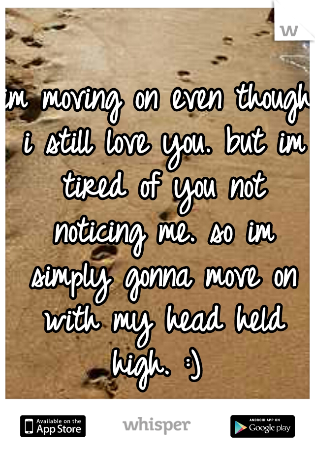 im moving on even though i still love you. but im tired of you not noticing me. so im simply gonna move on with my head held high. :)