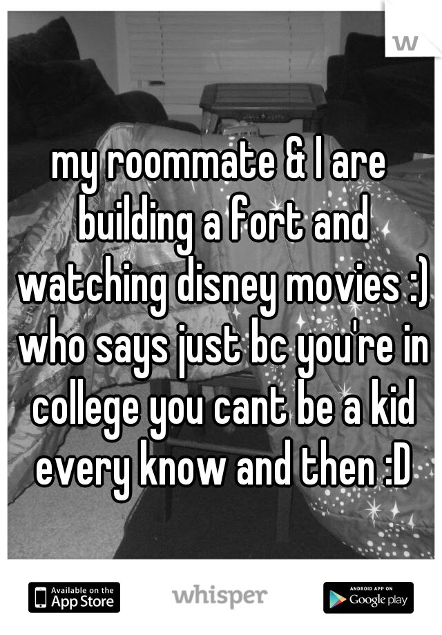 my roommate & I are building a fort and watching disney movies :) who says just bc you're in college you cant be a kid every know and then :D