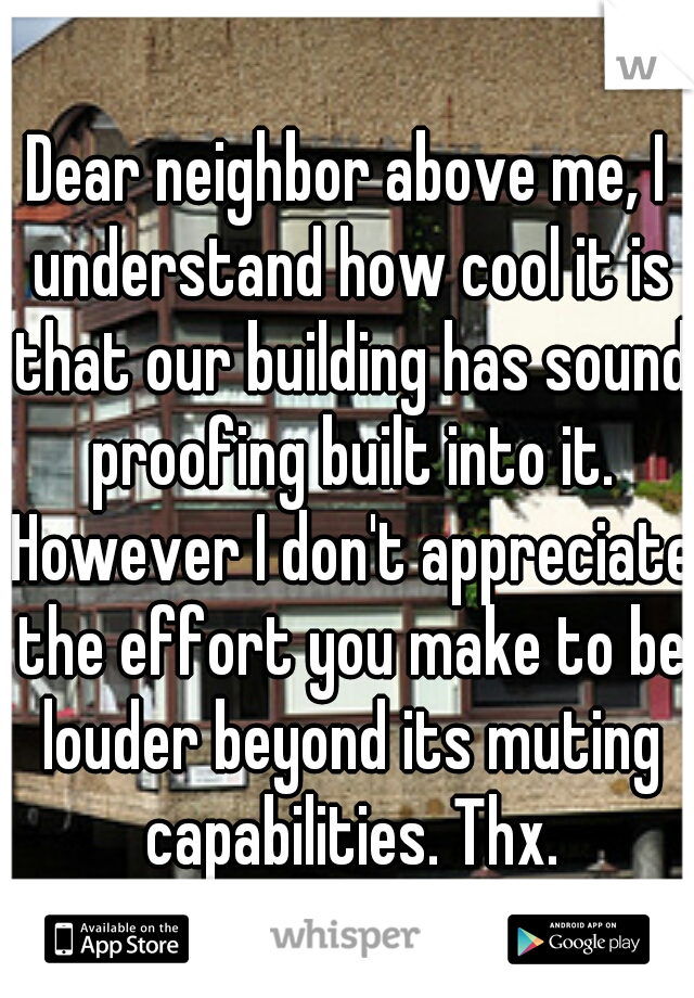 Dear neighbor above me, I understand how cool it is that our building has sound proofing built into it. However I don't appreciate the effort you make to be louder beyond its muting capabilities. Thx.