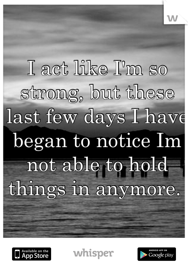 I act like I'm so strong, but these last few days I have began to notice Im not able to hold things in anymore.