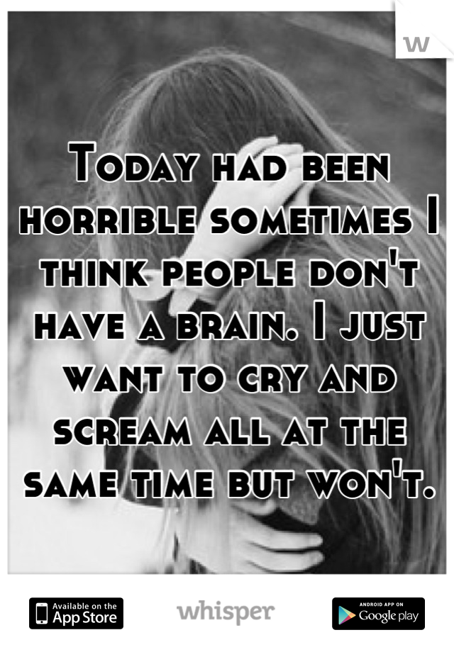 Today had been horrible sometimes I think people don't have a brain. I just want to cry and scream all at the same time but won't.