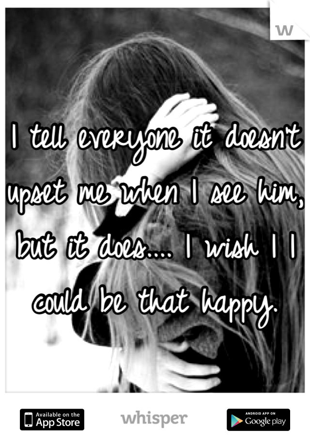 I tell everyone it doesn't upset me when I see him, but it does.... I wish I I could be that happy.