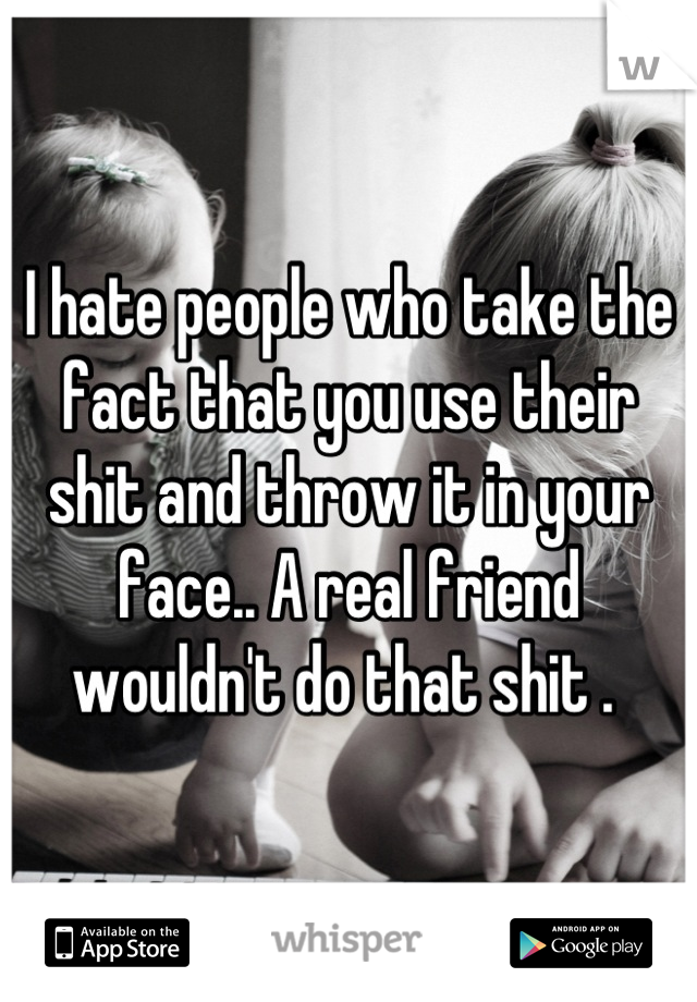 I hate people who take the fact that you use their shit and throw it in your face.. A real friend wouldn't do that shit .