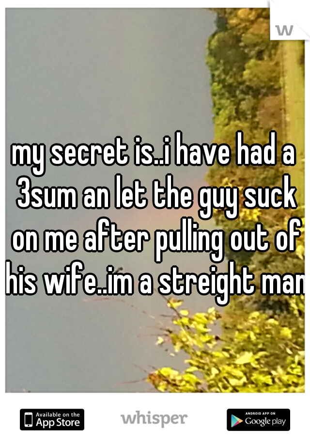 my secret is..i have had a 3sum an let the guy suck on me after pulling out of his wife..im a streight man.