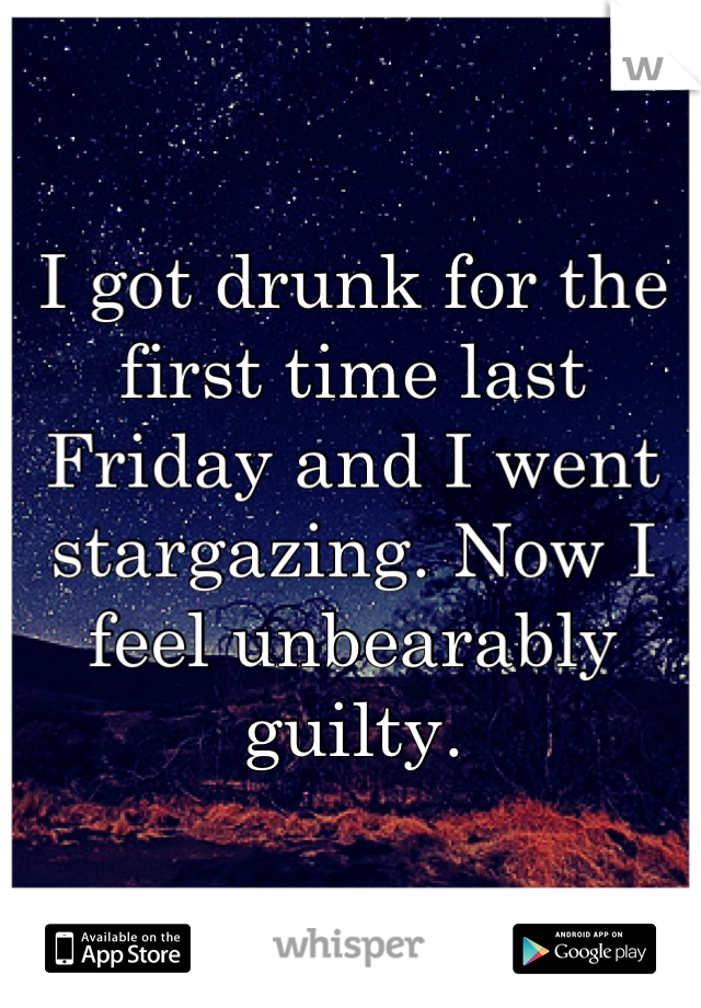 I got drunk for the first time last Friday and I went stargazing. Now I feel unbearably guilty.