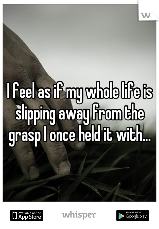 I feel as if my whole life is slipping away from the grasp I once held it with...