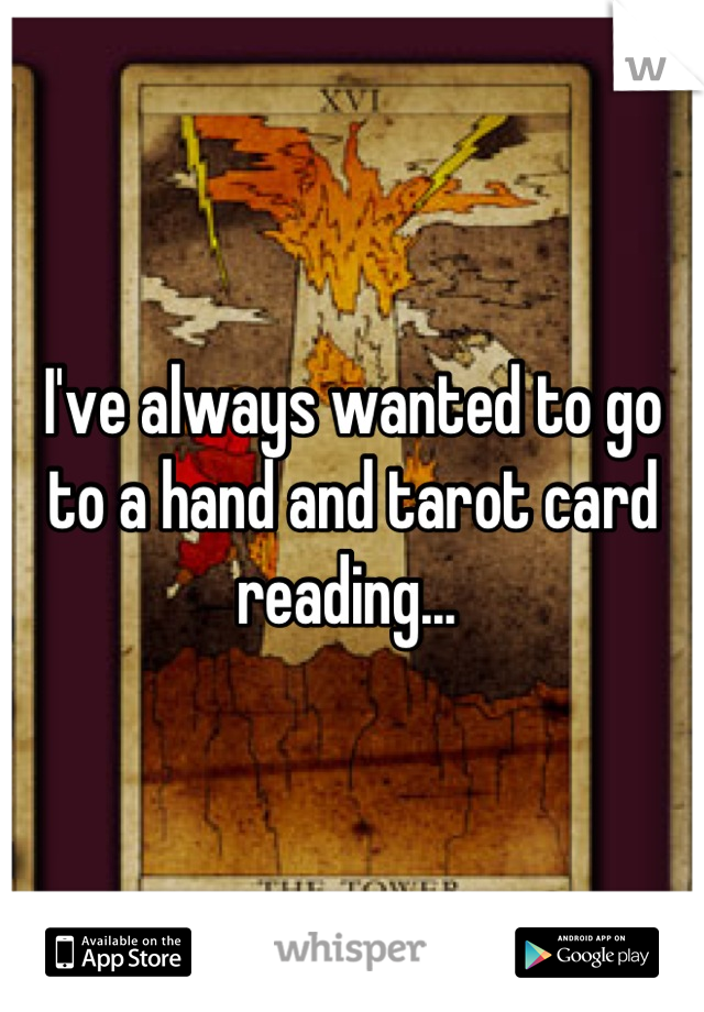 I've always wanted to go to a hand and tarot card reading...