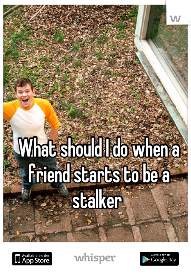 What should I do when a friend starts to be a stalker