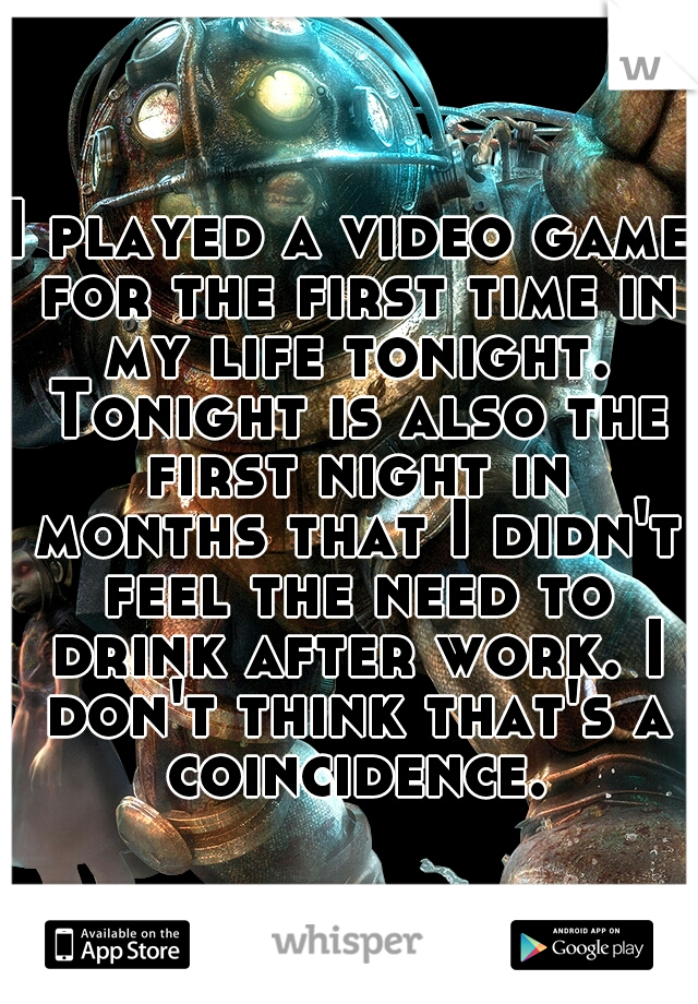 I played a video game for the first time in my life tonight. Tonight is also the first night in months that I didn't feel the need to drink after work. I don't think that's a coincidence.