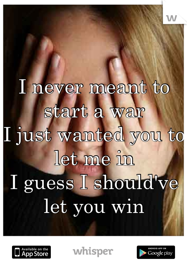 I never meant to start a war I just wanted you to let me in I guess I should've let you win