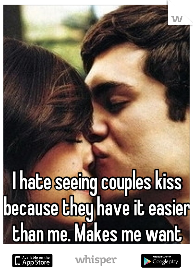 I hate seeing couples kiss because they have it easier than me. Makes me want to cry and think about him.