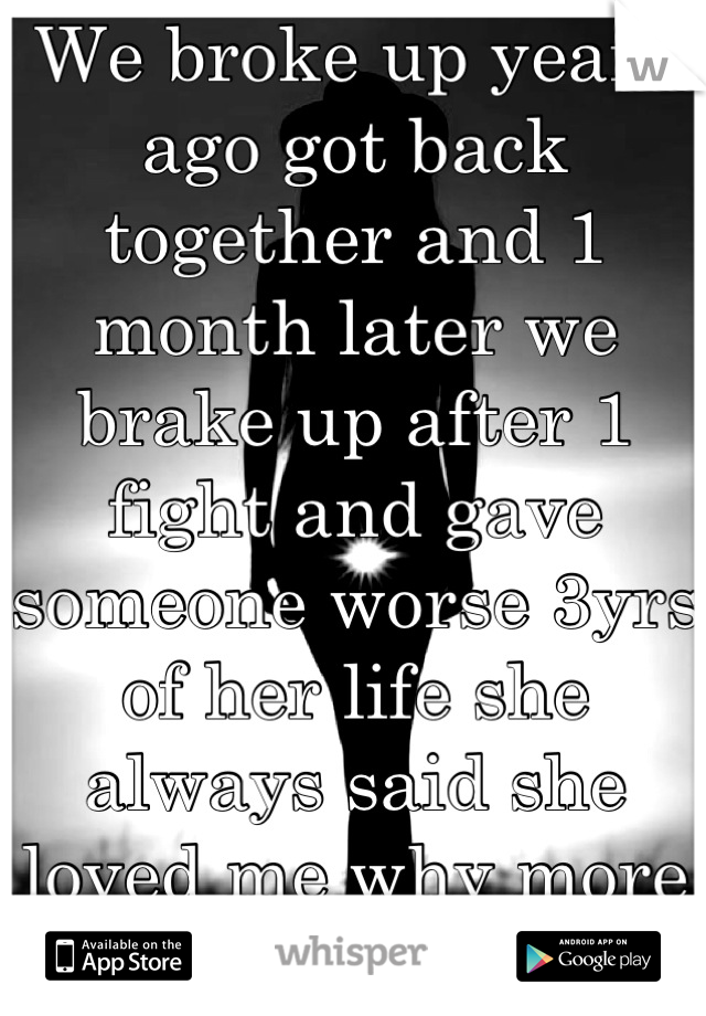 We broke up years ago got back together and 1 month later we brake up after 1 fight and gave someone worse 3yrs of her life she always said she loved me why more i just don't understand shes my all :(