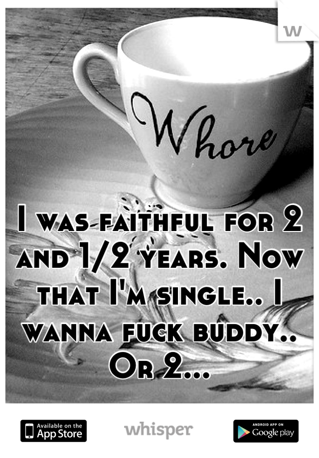 I was faithful for 2 and 1/2 years. Now that I'm single.. I wanna fuck buddy.. Or 2...