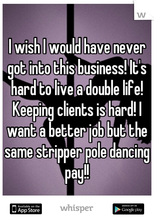 I wish I would have never got into this business! It's hard to live a double life! Keeping clients is hard! I want a better job but the same stripper pole dancing pay!!