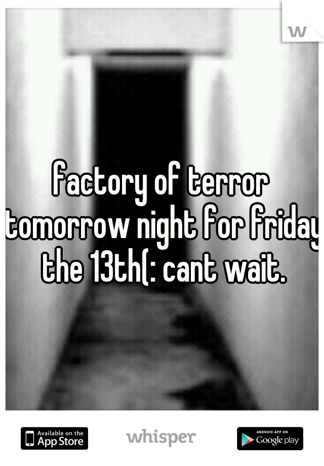factory of terror tomorrow night for friday the 13th(: cant wait.