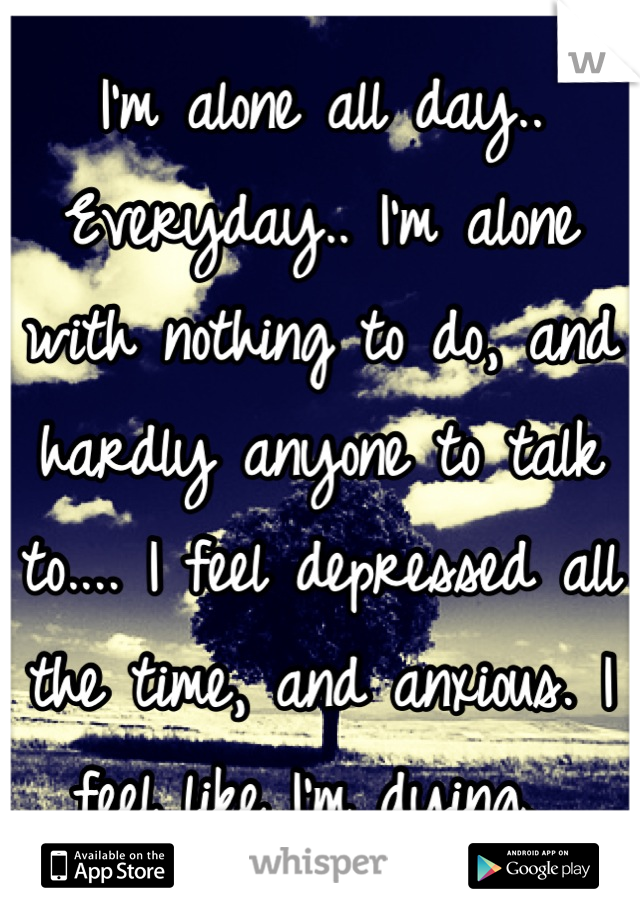 I'm alone all day.. Everyday.. I'm alone with nothing to do, and hardly anyone to talk to.... I feel depressed all the time, and anxious. I feel like I'm dying.