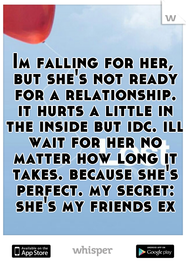 Im falling for her, but she's not ready for a relationship. it hurts a little in the inside but idc. ill wait for her no matter how long it takes. because she's perfect. my secret: she's my friends ex