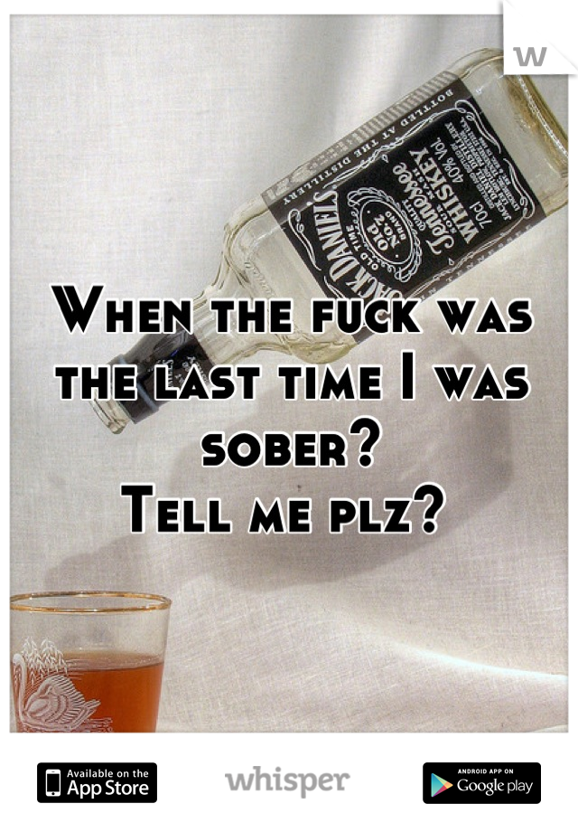 When the fuck was the last time I was sober?  Tell me plz?