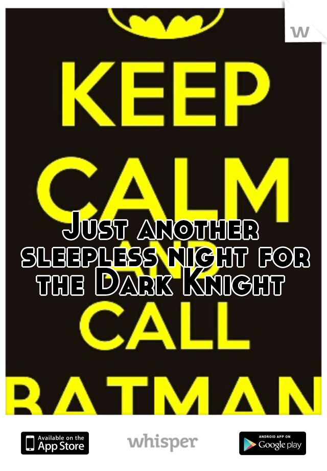 Just another sleepless night for the Dark Knight