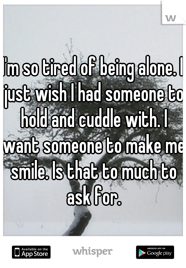 I'm so tired of being alone. I just wish I had someone to hold and cuddle with. I want someone to make me smile. Is that to much to ask for.