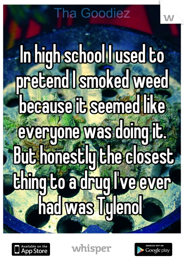 In high school I used to pretend I smoked weed because it seemed like everyone was doing it.  But honestly the closest thing to a drug I've ever had was Tylenol