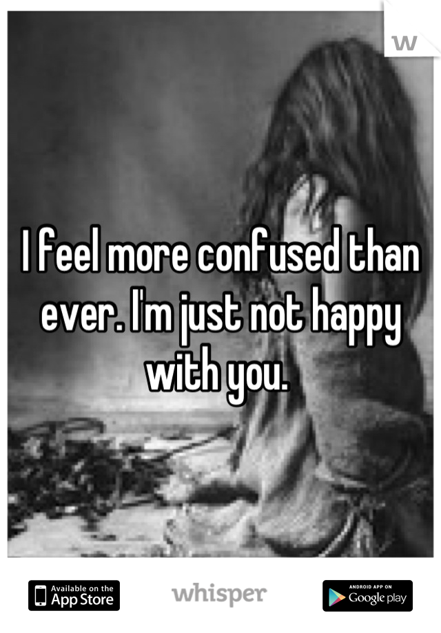 I feel more confused than ever. I'm just not happy with you.