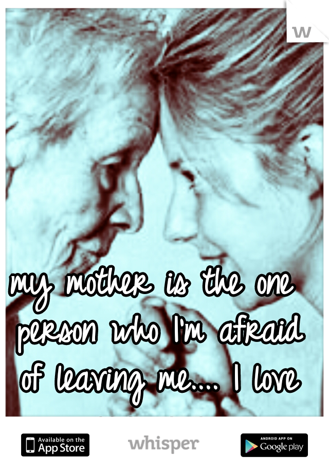 my mother is the one person who I'm afraid of leaving me.... I love you mom..