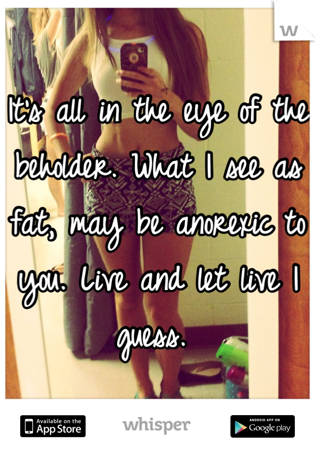 It's all in the eye of the beholder. What I see as fat, may be anorexic to you. Live and let live I guess.