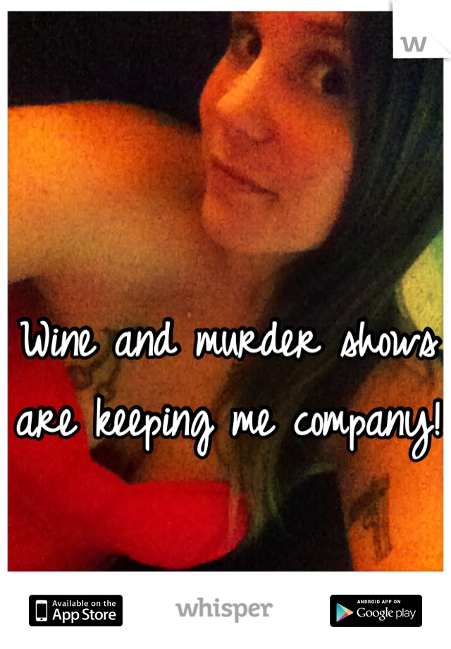 Wine and murder shows are keeping me company!