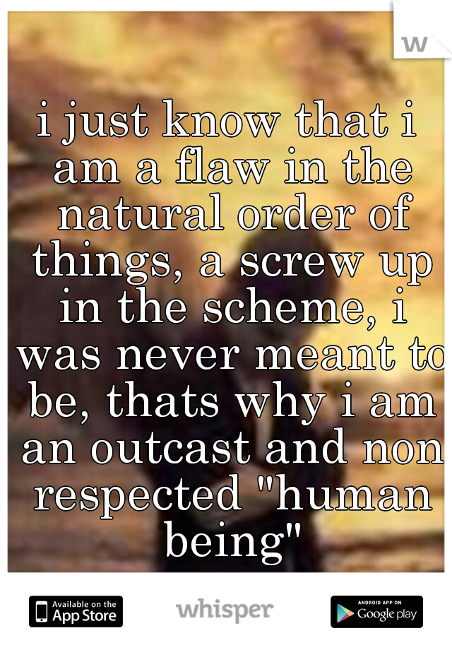 """i just know that i am a flaw in the natural order of things, a screw up in the scheme, i was never meant to be, thats why i am an outcast and non respected """"human being"""""""