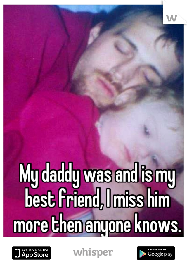 My daddy was and is my best friend, I miss him more then anyone knows. RIP daddy </3