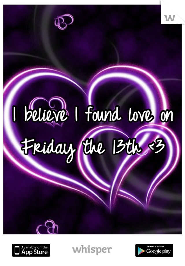 I believe I found love on Friday the 13th <3