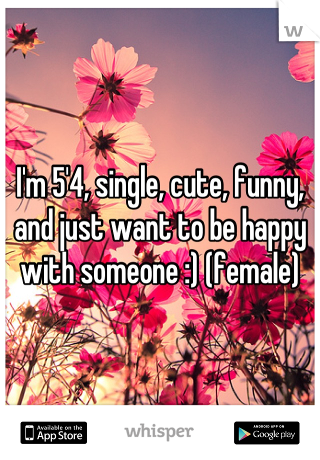 I'm 5'4, single, cute, funny, and just want to be happy with someone :) (female)