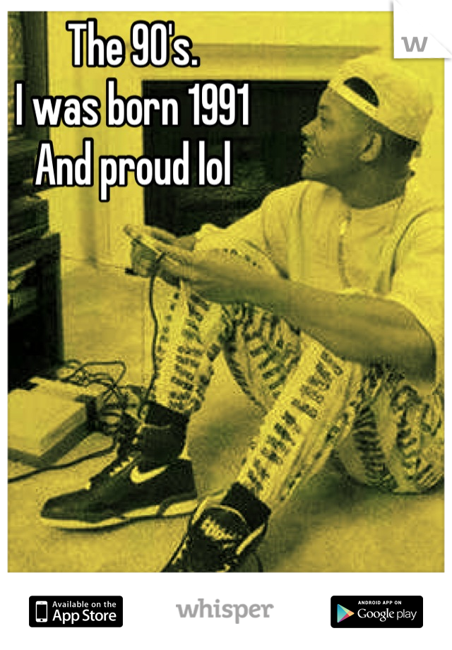 The 90's. I was born 1991 And proud lol