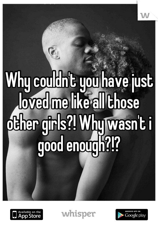 Why couldn't you have just loved me like all those other girls?! Why wasn't i good enough?!?