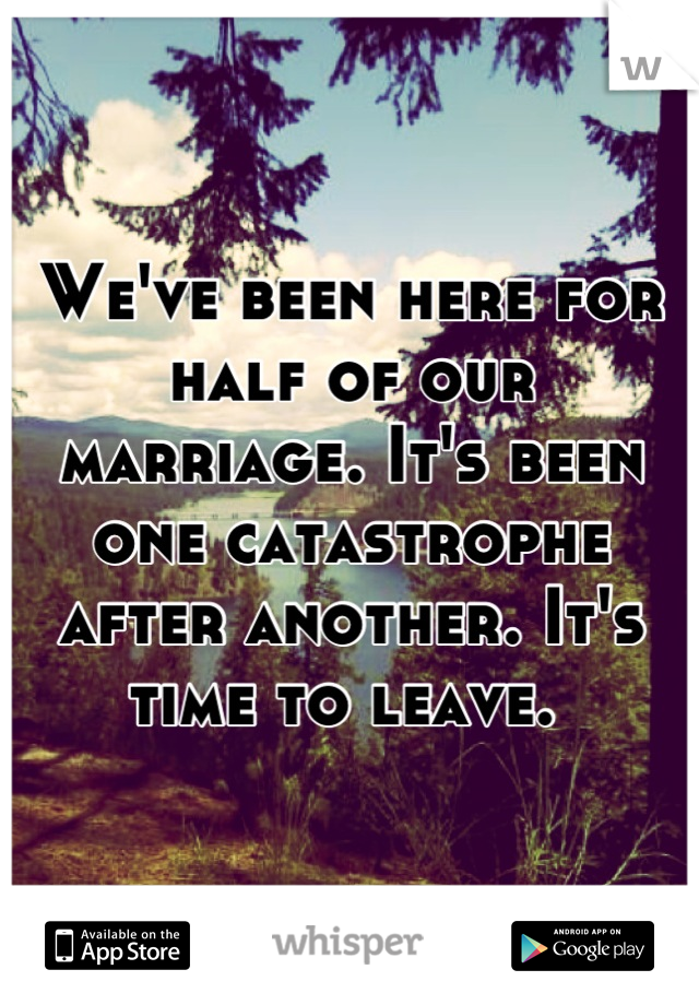 We've been here for half of our marriage. It's been one catastrophe after another. It's time to leave.