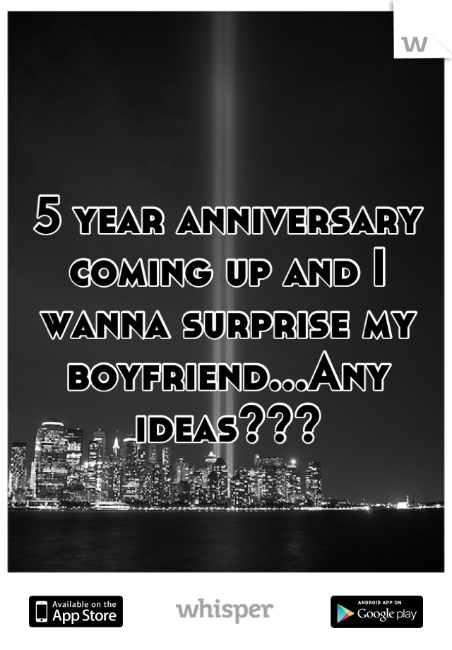 5 year anniversary coming up and I wanna surprise my boyfriend...Any ideas???